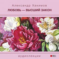 Александр Хакимов - Любовь – высший закон