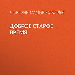 Дмитрий Мамин-Сибиряк - Доброе старое время