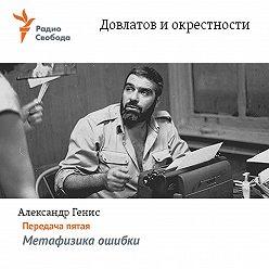 Александр Генис - Довлатов и окрестности. Передача пятая «Метафизика ошибки»