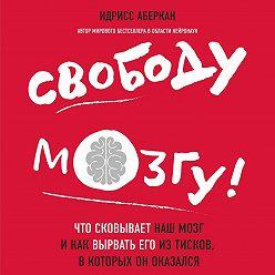Идрисс Аберкан - Свободу мозгу! Что сковывает наш мозг и как вырвать его из тисков, в которых он оказался