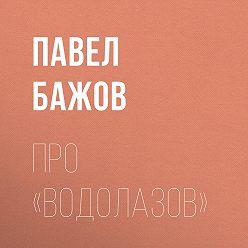 Павел Бажов - Про «водолазов»