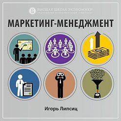 Игорь Липсиц - 2.2. Изменения рыночной среды и их влияние на маркетинг (часть 2)