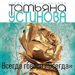 Татьяна Устинова - Всегда говори «всегда»