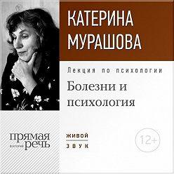 Екатерина Мурашова - Лекция «Болезни и психология»
