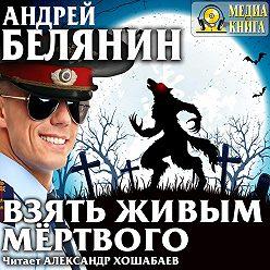 Андрей Белянин - Взять живым мёртвого
