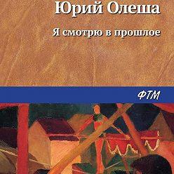 Юрий Олеша - Я смотрю в прошлое