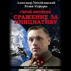 Александр Михайловский - Герой империи. Сражение за инициативу