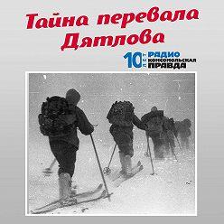 Радио «Комсомольская правда» - Тайна перевала Дятлова. Новый след