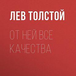 Лев Толстой - От ней все качества