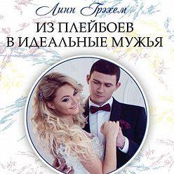 Линн Грэхем - Из плейбоев в идеальные мужья