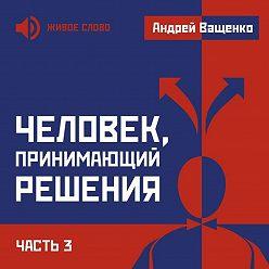 Андрей Ващенко - Человек, принимающий решения. Часть 3