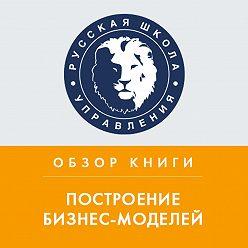 Константин Тютюнов - Обзор книги А. Остервальдера «Построение бизнес-моделей»