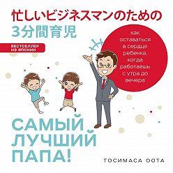 Тосимаса Оота - Самый лучший папа! Как оставаться в сердце ребенка, когда работаешь с утра до вечера