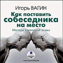 Игорь Вагин - Как поставить собеседника на место. Методы словесной атаки