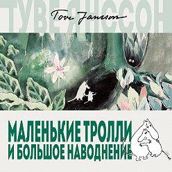 Туве Янссон - Маленькие тролли и большое наводнение