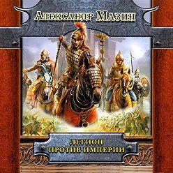 Александр Мазин - Легион против Империи