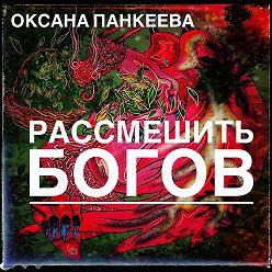 Оксана Панкеева - Рассмешить богов