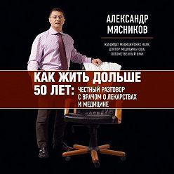 Александр Мясников - Как жить дольше 50 лет. Честный разговор с врачом о лекарствах и медицине