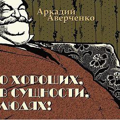 Аркадий Аверченко - О хороших, в сущности, людях