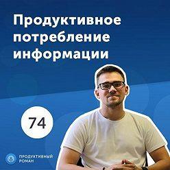 Роман Рыбальченко - 74. Продуктивное потребление информации