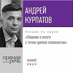 Андрей Курпатов - Лекция «Главное о мозге с точки зрения психологии»