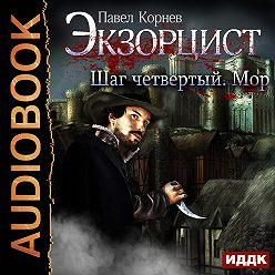 Павел Корнев - Экзорцист. Шаг четвертый. Мор