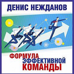 Денис Нежданов - Формула эффективной команды