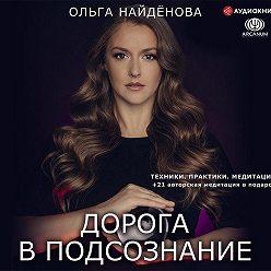 Ольга Найденова - Дорога в подсознание. Техники. Практики. Медитации