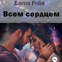 Елена Рейн - Всем сердцем