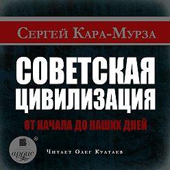 Сергей Кара-Мурза - Советская цивилизация от начала до наших дней