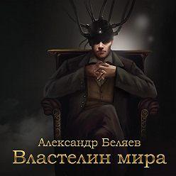 Александр Беляев - Властелин мира