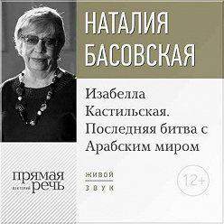 Наталия Басовская - Лекция «Изабелла Кастильская. Последняя битва с Арабским миром»