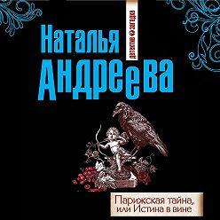 Наталья Андреева - Парижская тайна, или Истина в вине