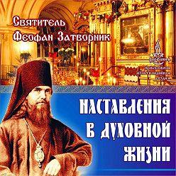 cвятитель Феофан Затворник - Наставления в духовной жизни