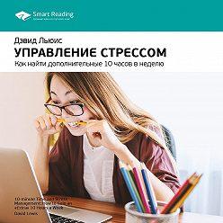 Smart Reading - Краткое содержание книги: Управление стрессом. Как найти дополнительные 10 часов в неделю. Дэвид Льюис