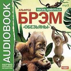 Альфред Брэм - Жизнь животных. Обезьяны