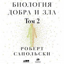 Роберт Сапольски - Биология добра и зла. Как наука объясняет наши поступки. Часть 2