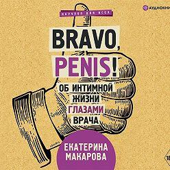 Екатерина Макарова - Bravo, Penis! Об интимной жизни глазами врача