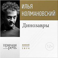Илья Колмановский - Лекция «Динозавры»