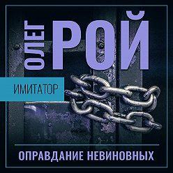 Олег Рой - Имитатор. Книга третья. Оправдание невиновных