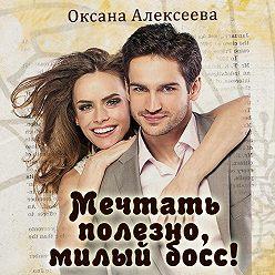 Оксана Алексеева - Мечтать полезно, милый босс!
