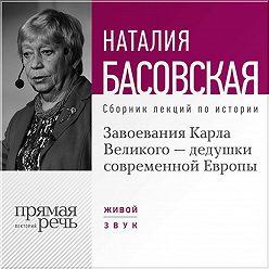 Наталия Басовская - Завоевания Карла Великого – дедушки современной Европы