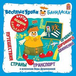Вера Дворянинова - Веселые уроки Баниласки. Путешествия. Страны. Транспорт. Правила дорожного движения