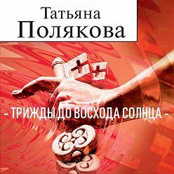 Татьяна Полякова - Трижды до восхода солнца