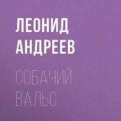 Леонид Андреев - Собачий вальс