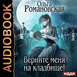 Ольга Романовская - Верните меня на кладбище