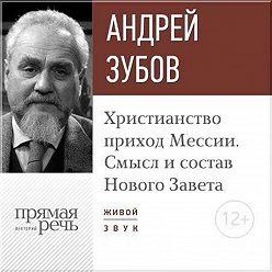 Андрей Зубов - Лекция «Христианство: приход Мессии. Смысл и состав Нового Завета»