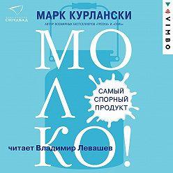 Марк Курлански - Молоко! Самый спорный продукт