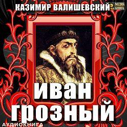 Казимир Валишевский - Иван Грозный