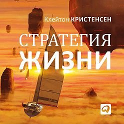 Клейтон Кристенсен - Стратегия жизни